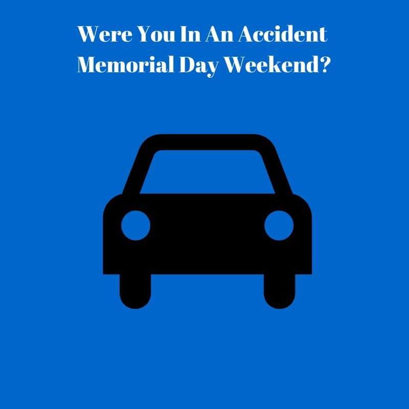 Were you in an accident Memorial Day Weekend?